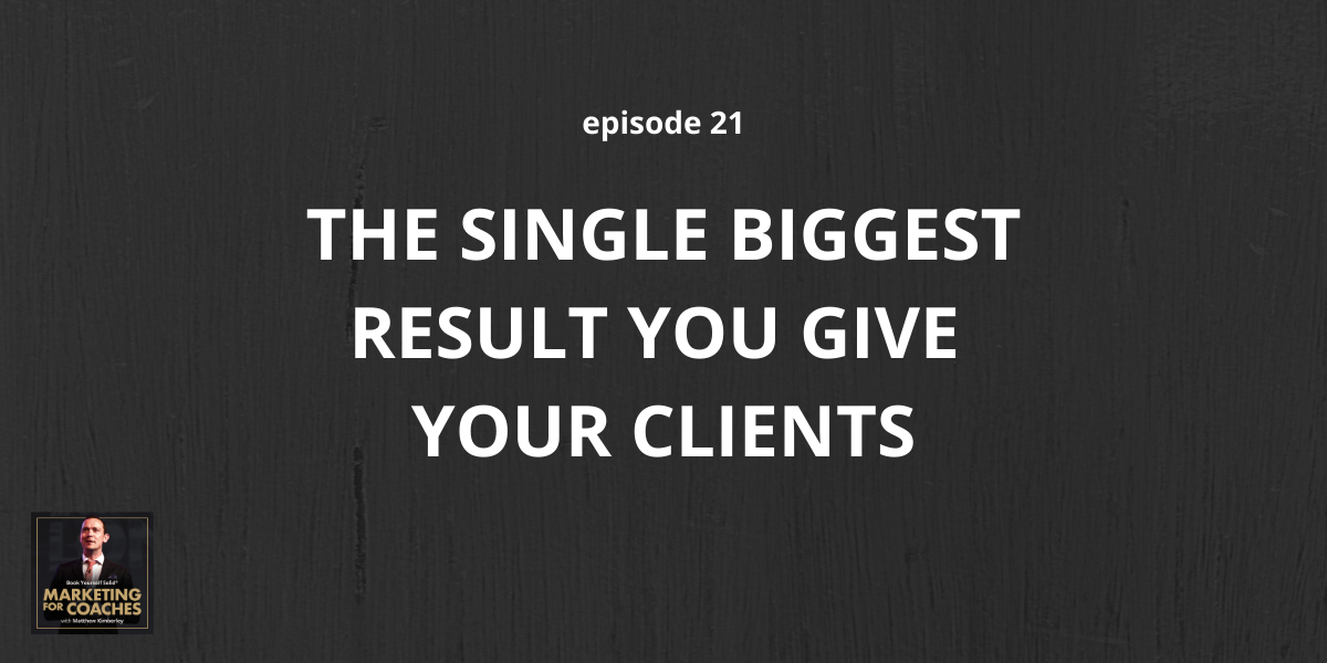 The Single Biggest Result You Give Your Clients